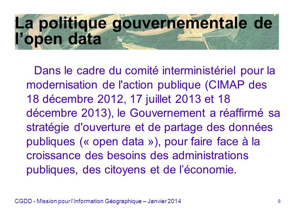CGDD - Mission pour lInformation Géographique – Janvier 2014 9 Un mouvement international pour lopen data Charte du G8 du 18/06/2013, signée par la France : « laccès libre aux données publiques et leur réutilisation gratuite sont dune importance majeure pour la société et pour léconomie ».