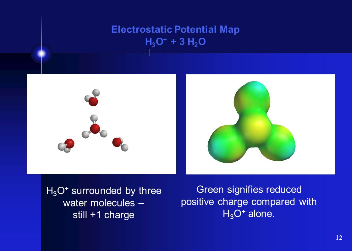 12 Electrostatic Potential Map H 3 O + + 3 H 2 O H 3 O + surrounded by three water molecules – still +1 charge Green signifies reduced positive charge compared with H 3 O + alone.