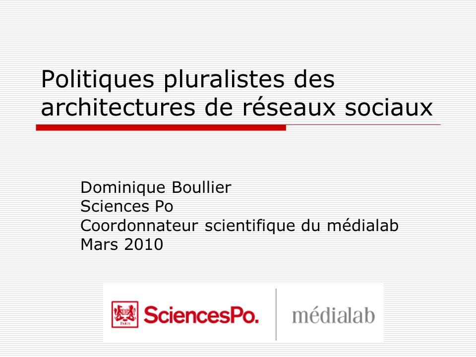 Politiques pluralistes des architectures de réseaux sociaux Dominique Boullier Sciences Po Coordonnateur scientifique du médialab Mars 2010