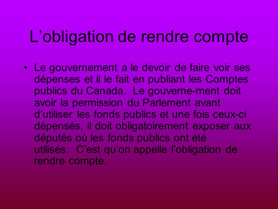 Lobligation de rendre compte Le gouvernement a le devoir de faire voir ses dépenses et il le fait en publiant les Comptes publics du Canada.
