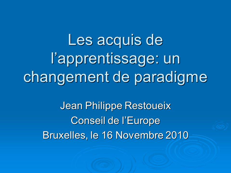 Les acquis de lapprentissage: un changement de paradigme Jean Philippe Restoueix Conseil de lEurope Bruxelles, le 16 Novembre 2010