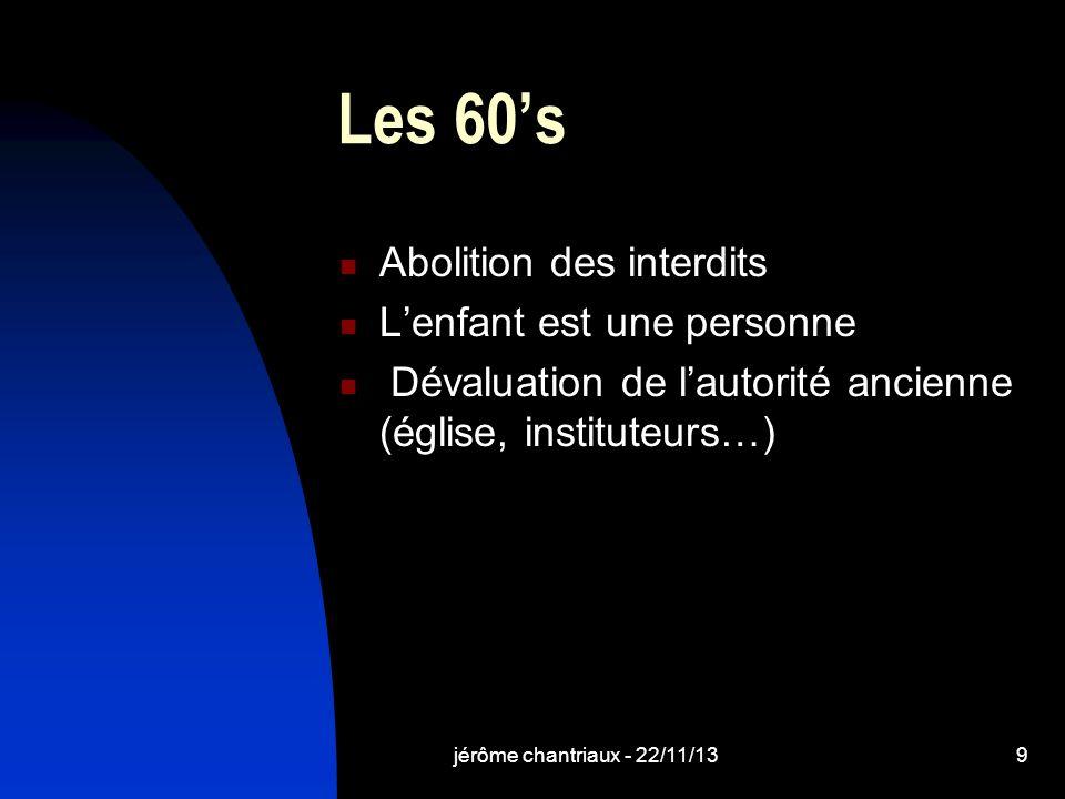 jérôme chantriaux - 22/11/139 Les 60s Abolition des interdits Lenfant est une personne Dévaluation de lautorité ancienne (église, instituteurs…)