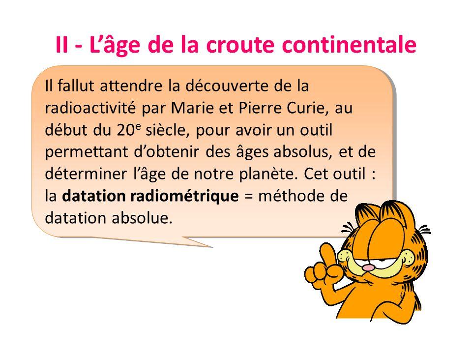 II - Lâge de la croute continentale Il fallut attendre la découverte de la radioactivité par Marie et Pierre Curie, au début du 20 e siècle, pour avoir un outil permettant dobtenir des âges absolus, et de déterminer lâge de notre planète.