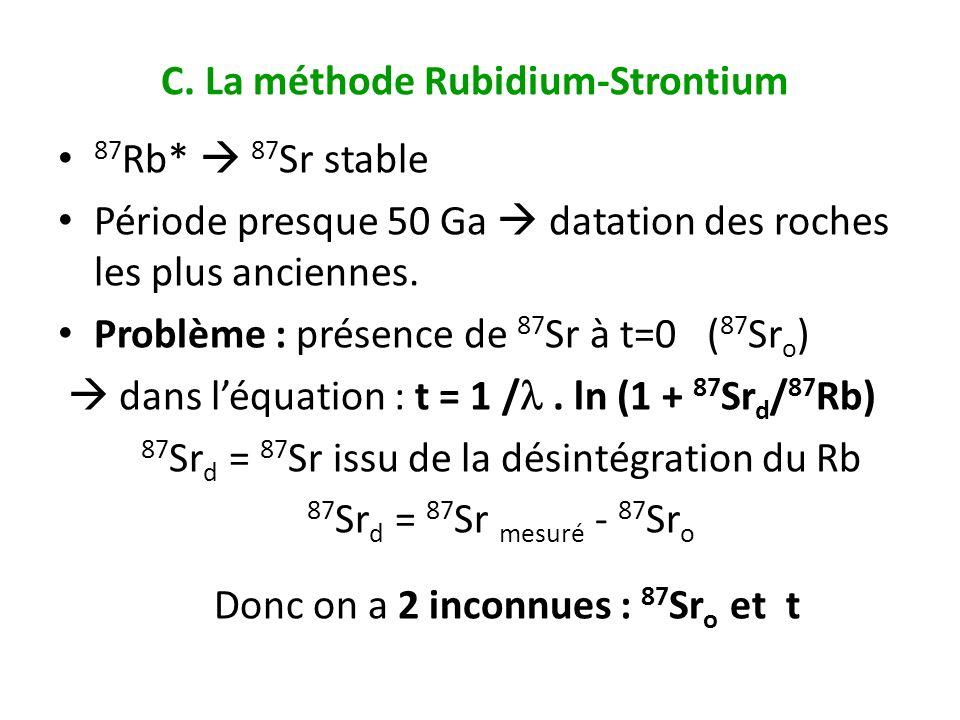 C. La méthode Rubidium-Strontium 87 Rb* 87 Sr stable Période presque 50 Ga datation des roches les plus anciennes. Problème : présence de 87 Sr à t=0