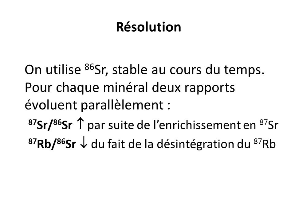 Résolution On utilise 86 Sr, stable au cours du temps. Pour chaque minéral deux rapports évoluent parallèlement : 87 Sr/ 86 Sr par suite de lenrichiss