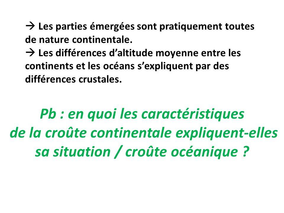 Pb : en quoi les caractéristiques de la croûte continentale expliquent-elles sa situation / croûte océanique ? Les parties émergées sont pratiquement