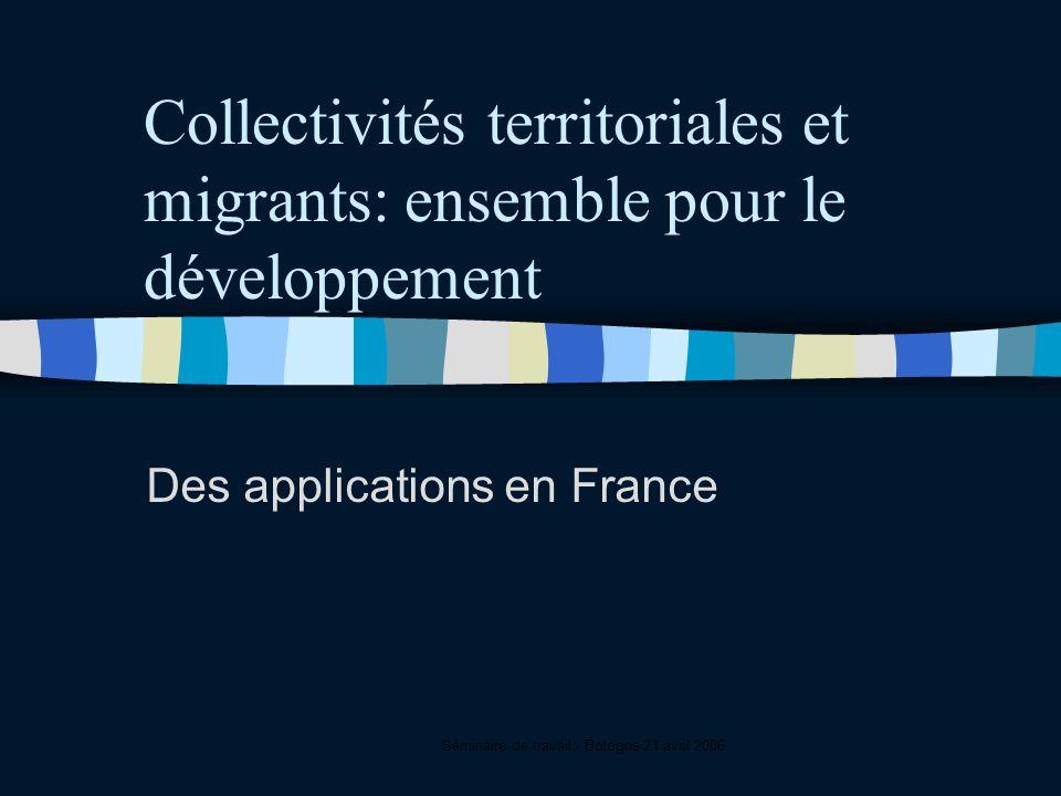 Séminaire de travail - Bologne 21 avril 2006 Collectivités territoriales et migrants: ensemble pour le développement Des applications en France