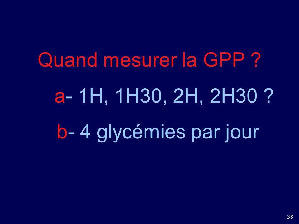38 I- Quand mesurer la GPP ? a- 1H, 1H30, 2H, 2H30 ? b- 4 glycémies par jour