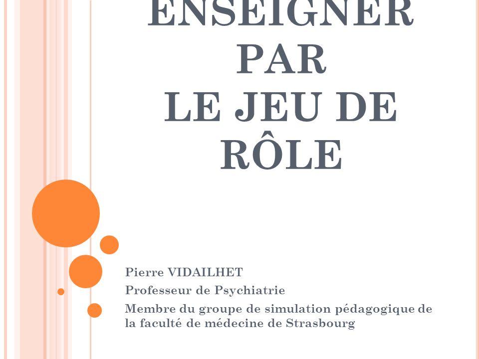 ENSEIGNER PAR LE JEU DE RÔLE Pierre VIDAILHET Professeur de Psychiatrie Membre du groupe de simulation pédagogique de la faculté de médecine de Strasb
