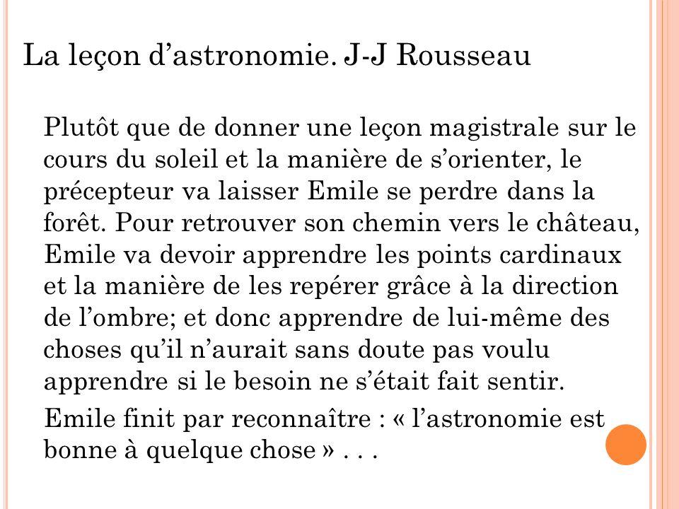 La leçon dastronomie. J-J Rousseau Plutôt que de donner une leçon magistrale sur le cours du soleil et la manière de sorienter, le précepteur va laiss