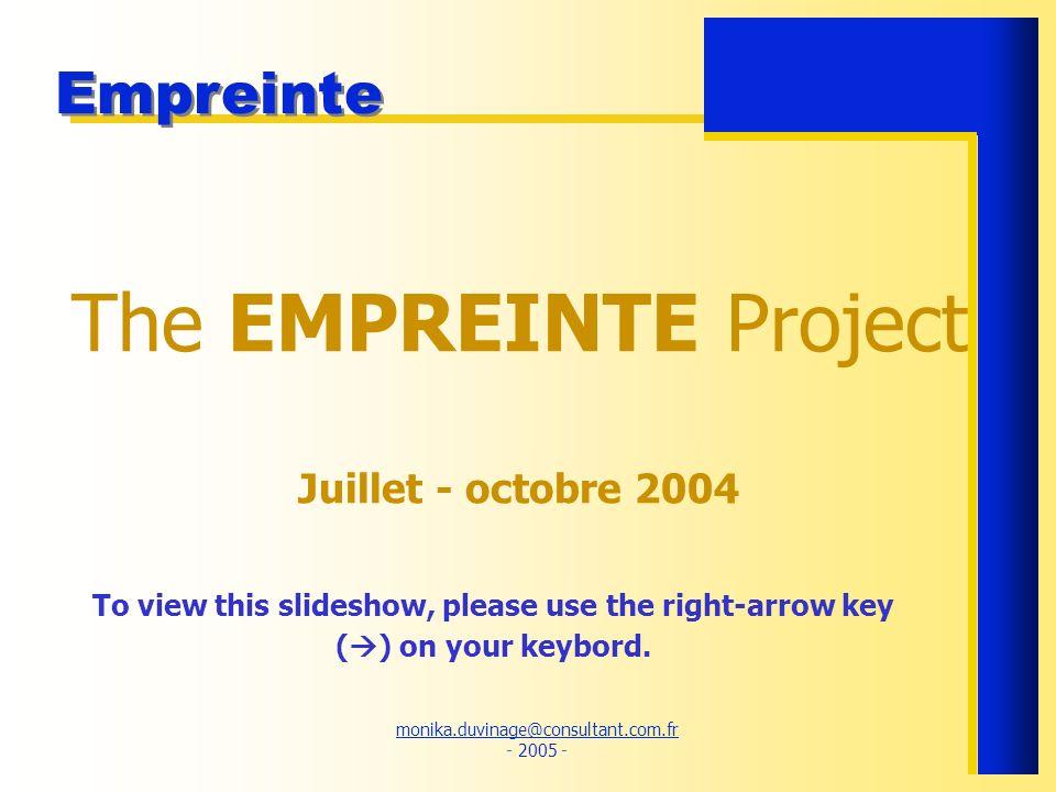 monika.duvinage@consultant.com.fr monika.duvinage@consultant.com.fr - 2005 - Empreinte The EMPREINTE Project Juillet - octobre 2004 To view this slide