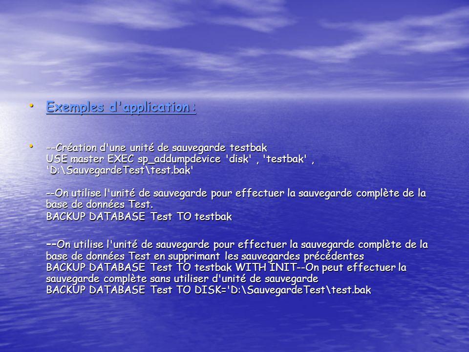 Exemples d application : Exemples d application : -- Création d une unité de sauvegarde testbak USE master EXEC sp_addumpdevice disk , testbak , D:\SauvegardeTest\test.bak --On utilise l unité de sauvegarde pour effectuer la sauvegarde complète de la base de données Test.