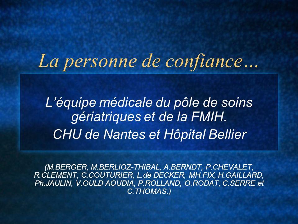 La personne de confiance… Léquipe médicale du pôle de soins gériatriques et de la FMIH. CHU de Nantes et Hôpital Bellier (M.BERGER, M.BERLIOZ-THIBAL,