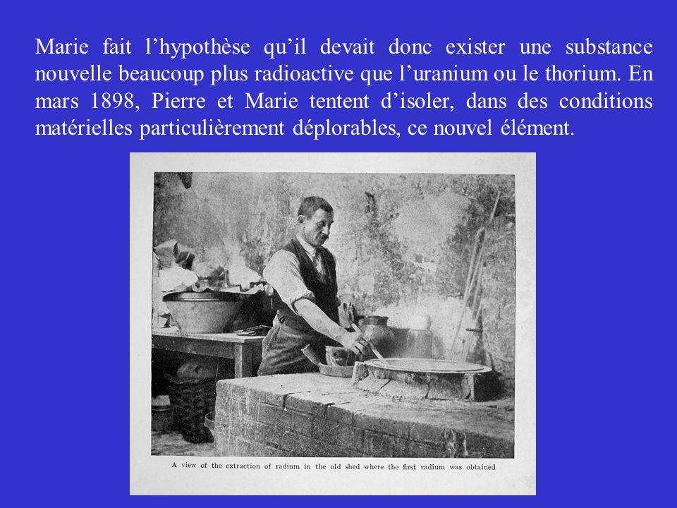 Marie fait lhypothèse quil devait donc exister une substance nouvelle beaucoup plus radioactive que luranium ou le thorium. En mars 1898, Pierre et Ma