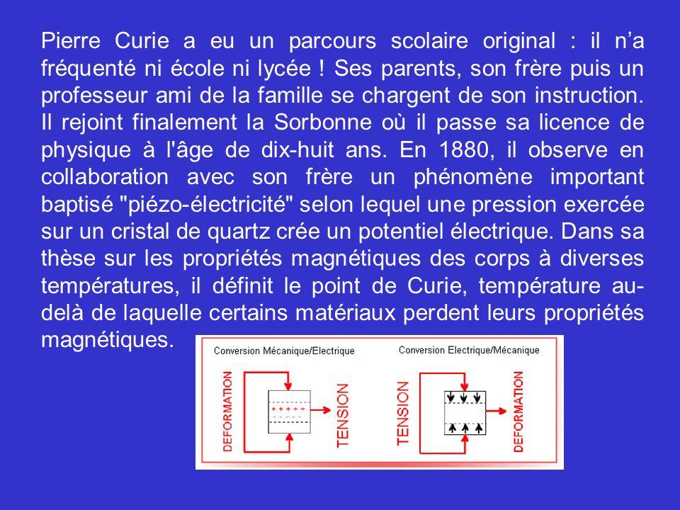 Pierre Curie a eu un parcours scolaire original : il na fréquenté ni école ni lycée ! Ses parents, son frère puis un professeur ami de la famille se c