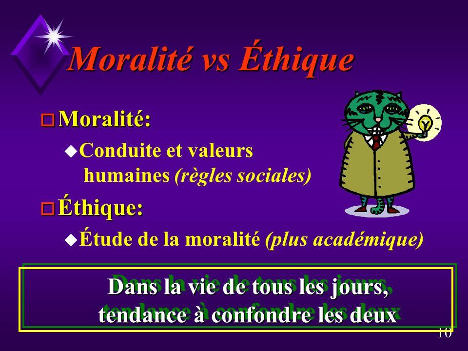 10 Moralité vs Éthique o Moralité: u Conduite et valeurs humaines (règles sociales) o Éthique: u Étude de la moralité (plus académique) Dans la vie de tous les jours, tendance à confondre les deux