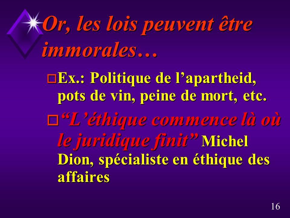 16 Or, les lois peuvent être immorales… o Ex.: Politique de lapartheid, pots de vin, peine de mort, etc.