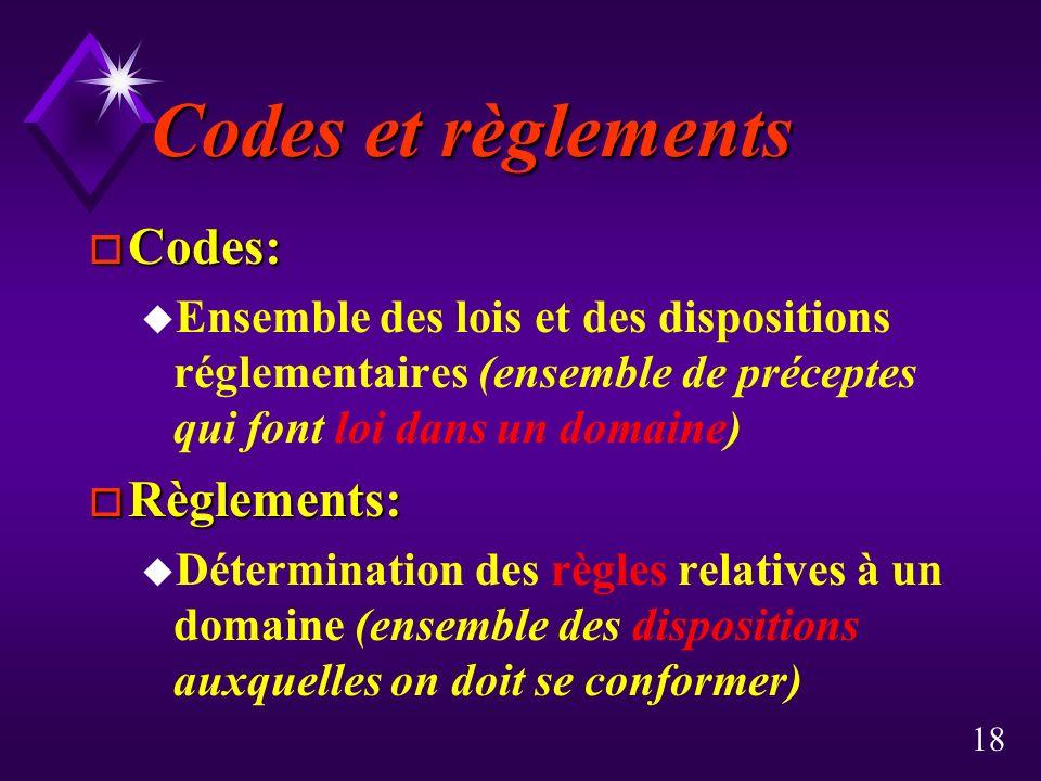 18 Codes et règlements o Codes: u Ensemble des lois et des dispositions réglementaires (ensemble de préceptes qui font loi dans un domaine) o Règlements: u Détermination des règles relatives à un domaine (ensemble des dispositions auxquelles on doit se conformer)