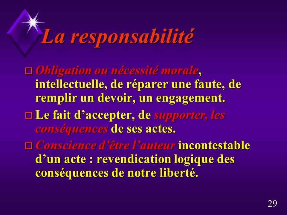 29 La responsabilité o Obligation ou nécessité morale, intellectuelle, de réparer une faute, de remplir un devoir, un engagement.