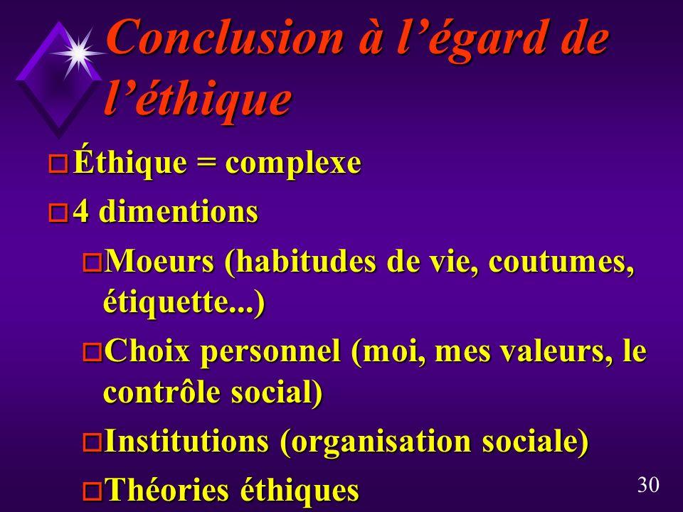 30 Conclusion à légard de léthique o Éthique = complexe o 4 dimentions o Moeurs (habitudes de vie, coutumes, étiquette...) o Choix personnel (moi, mes valeurs, le contrôle social) o Institutions (organisation sociale) o Théories éthiques