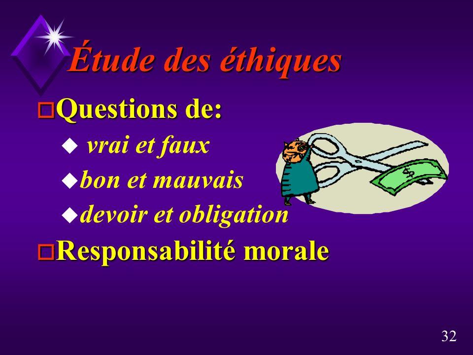 32 Étude des éthiques o Questions de: u vrai et faux u bon et mauvais u devoir et obligation o Responsabilité morale