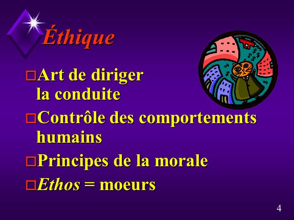 4 Éthique o Art de diriger la conduite o Contrôle des comportements humains o Principes de la morale o Ethos = moeurs