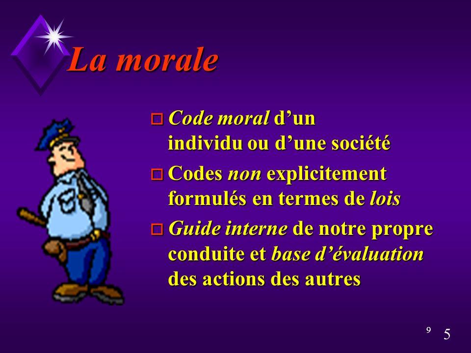 5 9 La morale o Code moral dun individu ou dune société o Codes non explicitement formulés en termes de lois o Guide interne de notre propre conduite et base dévaluation des actions des autres