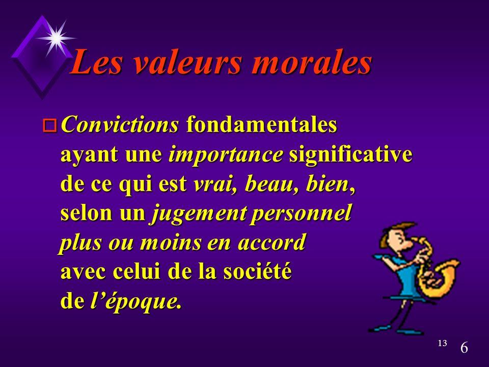 6 13 Les valeurs morales o Convictions fondamentales ayant une importance significative de ce qui est vrai, beau, bien, selon un jugement personnel plus ou moins en accord avec celui de la société de lépoque.