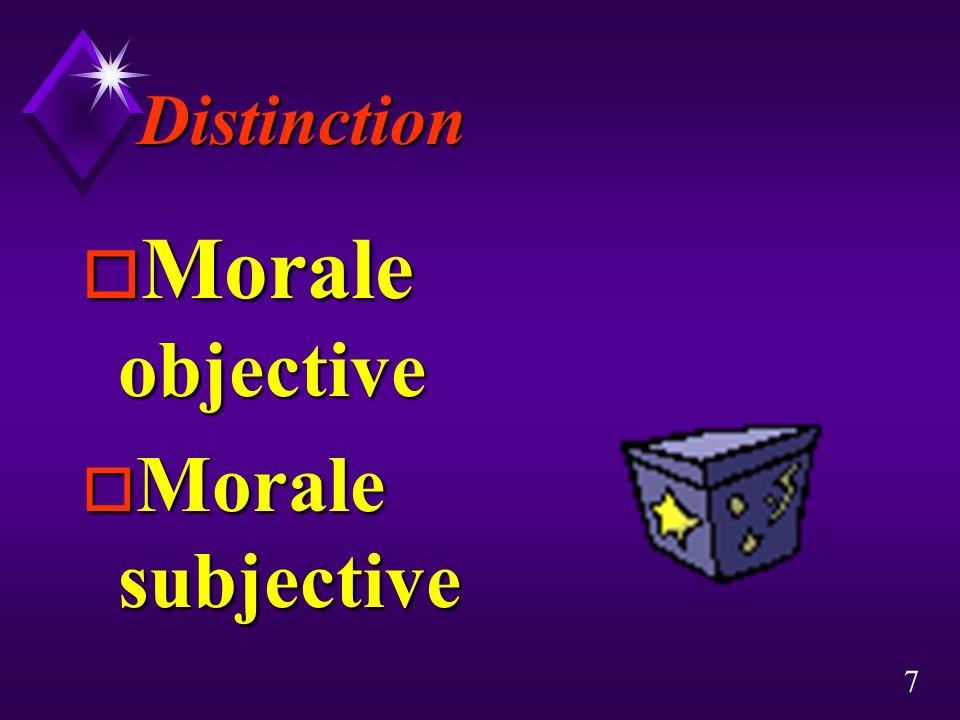 7 Distinction o Morale objective o Morale subjective