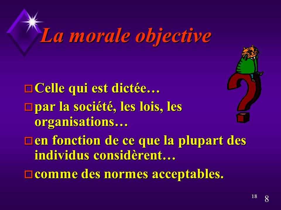 8 18 La morale objective o Celle qui est dictée… o par la société, les lois, les organisations… o en fonction de ce que la plupart des individus considèrent… o comme des normes acceptables.