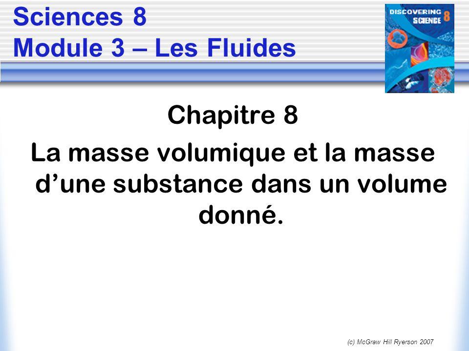 (c) McGraw Hill Ryerson 2007 Sciences 8 Module 3 – Les Fluides Chapitre 8 La masse volumique et la masse dune substance dans un volume donné.