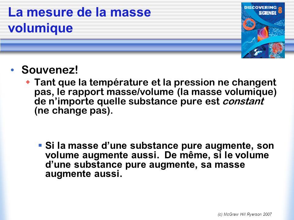 (c) McGraw Hill Ryerson 2007 La mesure de la masse volumique Souvenez! Tant que la température et la pression ne changent pas, le rapport masse/volume