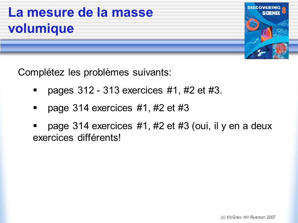 (c) McGraw Hill Ryerson 2007 La mesure de la masse volumique Complétez les problèmes suivants: pages 312 - 313 exercices #1, #2 et #3. page 314 exerci