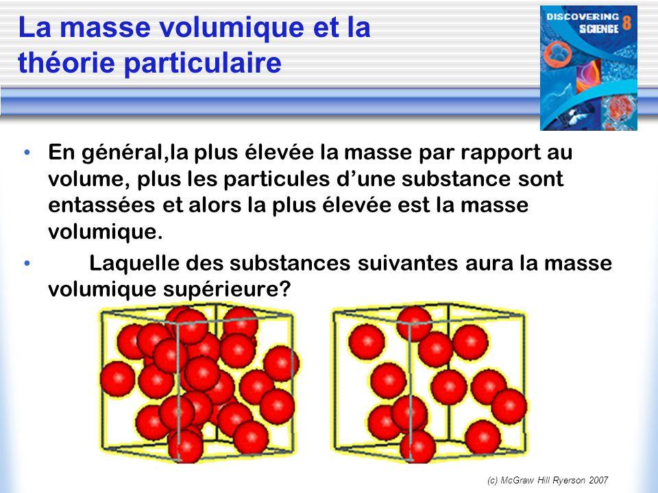 (c) McGraw Hill Ryerson 2007 En général,la plus élevée la masse par rapport au volume, plus les particules dune substance sont entassées et alors la p
