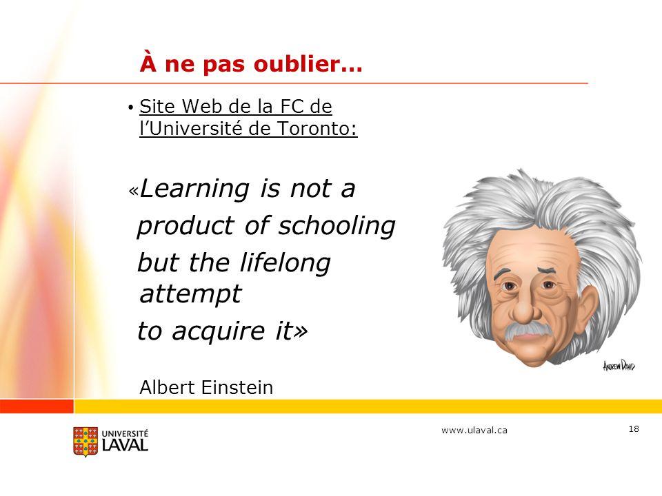 www.ulaval.ca 18 À ne pas oublier… Site Web de la FC de lUniversité de Toronto: « Learning is not a product of schooling but the lifelong attempt to acquire it» Albert Einstein