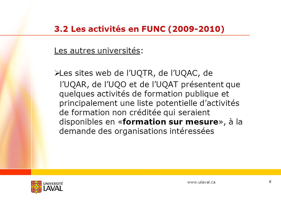 www.ulaval.ca 8 3.2 Les activités en FUNC (2009-2010) Les autres universités: Les sites web de lUQTR, de lUQAC, de lUQAR, de lUQO et de lUQAT présentent que quelques activités de formation publique et principalement une liste potentielle dactivités de formation non créditée qui seraient disponibles en «formation sur mesure», à la demande des organisations intéressées