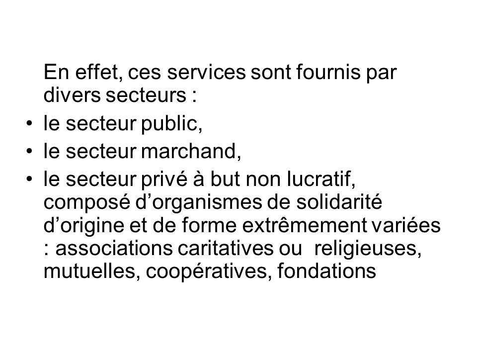 En effet, ces services sont fournis par divers secteurs : le secteur public, le secteur marchand, le secteur privé à but non lucratif, composé dorganismes de solidarité dorigine et de forme extrêmement variées : associations caritatives ou religieuses, mutuelles, coopératives, fondations