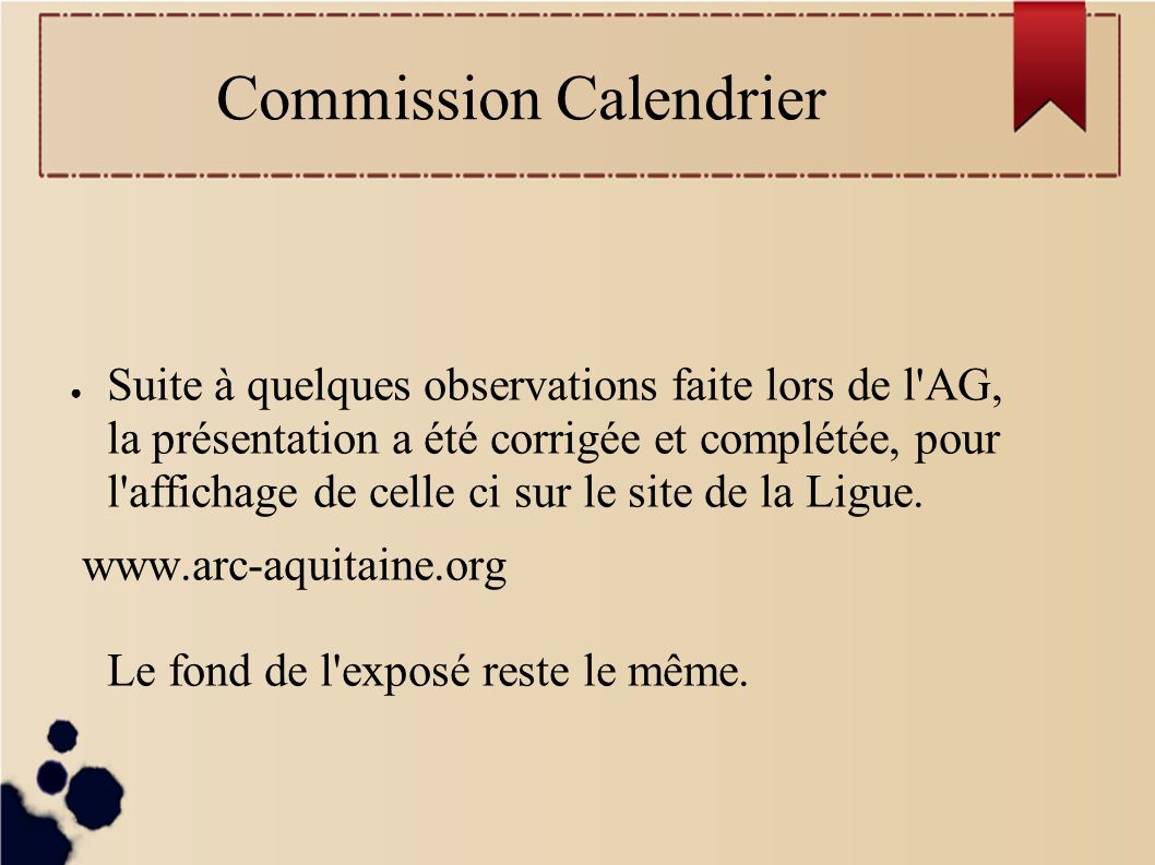 Commission Calendrier Suite à quelques observations faite lors de l AG, la présentation a été corrigée et complétée, pour l affichage de celle ci sur le site de la Ligue.