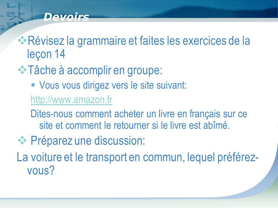 Devoirs Révisez la grammaire et faites les exercices de la leçon 14 Tâche à accomplir en groupe: Vous vous dirigez vers le site suivant: http://www.amazon.fr Dites-nous comment acheter un livre en français sur ce site et comment le retourner si le livre est abîmé.
