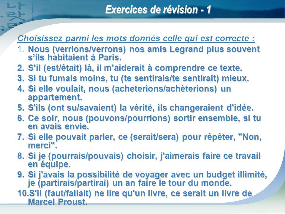 Exercices de révision - 1 Choisissez parmi les mots donnés celle qui est correcte : Nous (verrions/verrons) nos amis Legrand plus souvent sils habitaient à Paris.