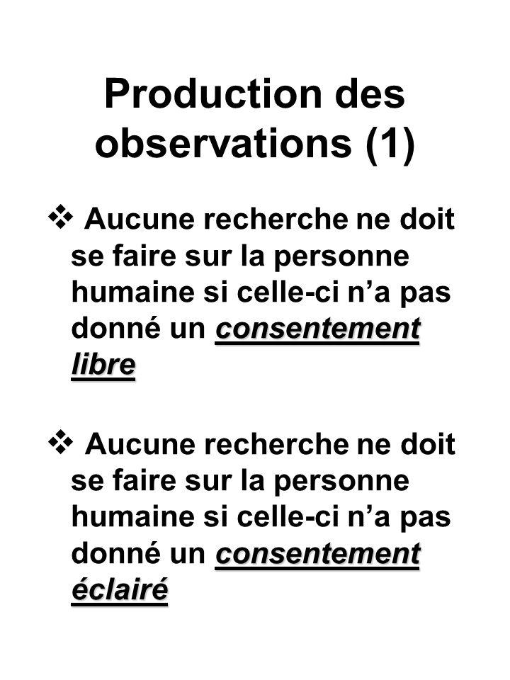 Production des observations (1) consentement libre Aucune recherche ne doit se faire sur la personne humaine si celle-ci na pas donné un consentement