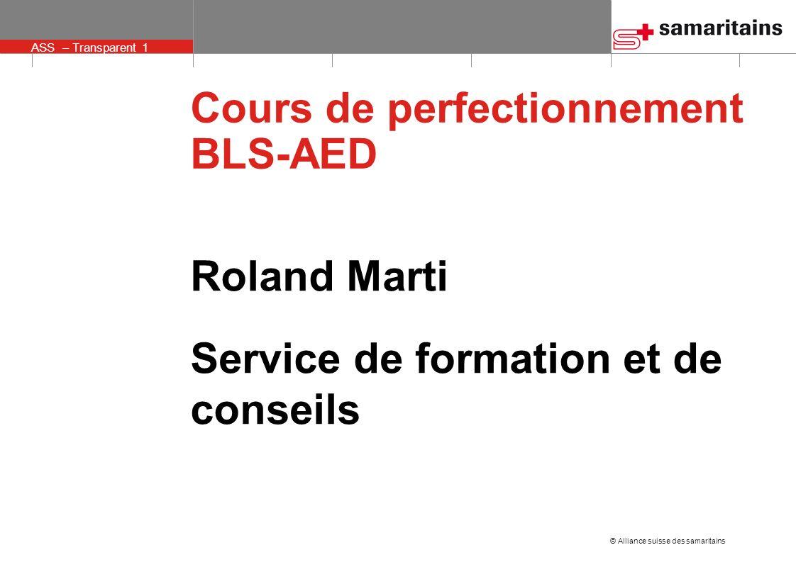 © Alliance suisse des samaritains ASS – Transparent 1 Roland Marti Service de formation et de conseils Cours de perfectionnement BLS-AED