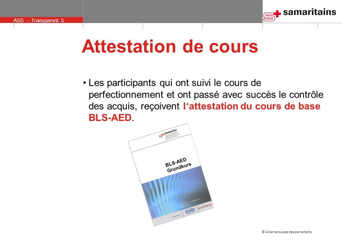 © Alliance suisse des samaritains ASS – Transparent 5 Attestation de cours Les participants qui ont suivi le cours de perfectionnement et ont passé av