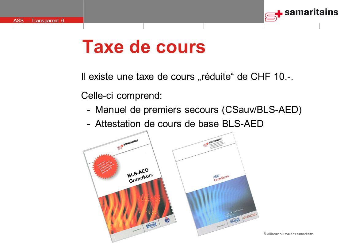 © Alliance suisse des samaritains ASS – Transparent 6 Taxe de cours Il existe une taxe de cours réduite de CHF 10.-. Celle-ci comprend: -Manuel de pre