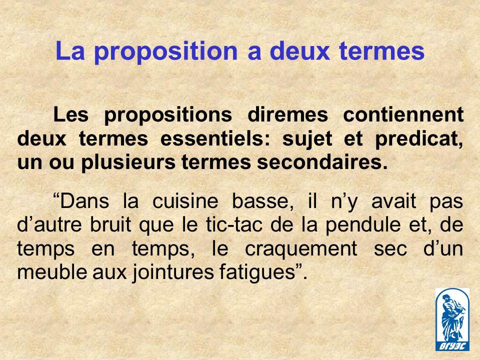 La proposition a deux termes Les propositions diremes contiennent deux termes essentiels: sujet et predicat, un ou plusieurs termes secondaires.