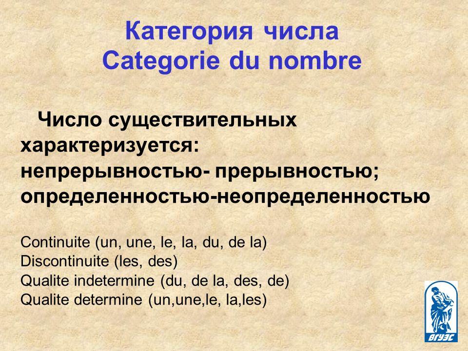Число существительных характеризуется: непрерывностью- прерывностью; определенностью-неопределенностью Continuite (un, une, le, la, du, de la) Discontinuite (les, des) Qualite indetermine (du, de la, des, de) Qualite determine (un,une,le, la,les) Категория числа Сategorie du nombre