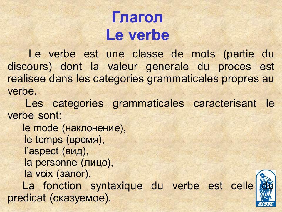 Глагол Le verbe Le verbe est une classe de mots (partie du discours) dont la valeur generale du proces est realisee dans les categories grammaticales propres au verbe.