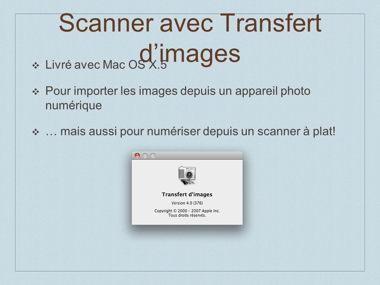 Scanner avec Transfert dimages Livré avec Mac OS X.5 Pour importer les images depuis un appareil photo numérique … mais aussi pour numériser depuis un scanner à plat!