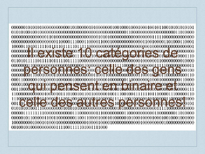 Il existe 10 catégories de personnes: celle des gens qui pensent en binaire et celle des autres personnes!
