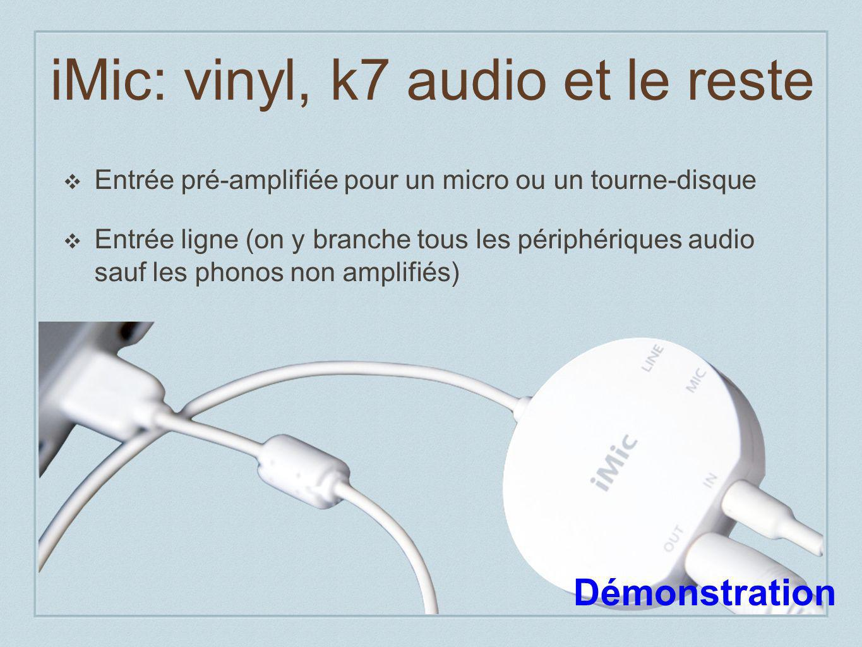 iMic: vinyl, k7 audio et le reste Entrée pré-amplifiée pour un micro ou un tourne-disque Entrée ligne (on y branche tous les périphériques audio sauf les phonos non amplifiés) Démonstration